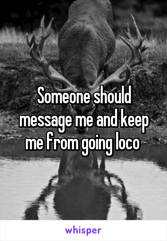 Someone should message me and keep me from going loco