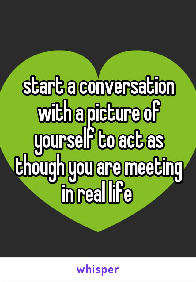 start a conversation with a picture of yourself to act as though you are meeting in real life