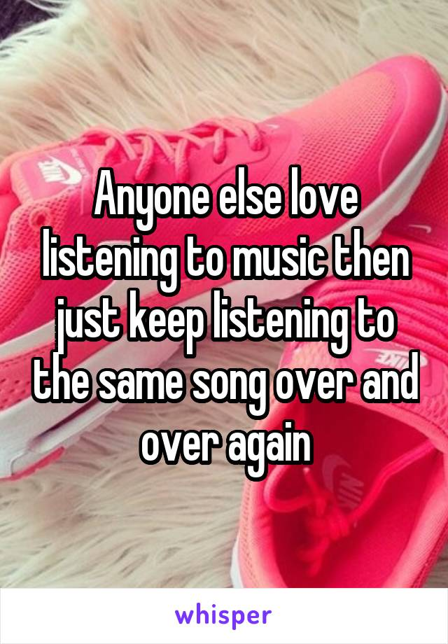 Anyone else love listening to music then just keep listening to the same song over and over again