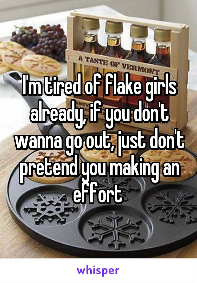 I'm tired of flake girls already, if you don't wanna go out, just don't pretend you making an effort