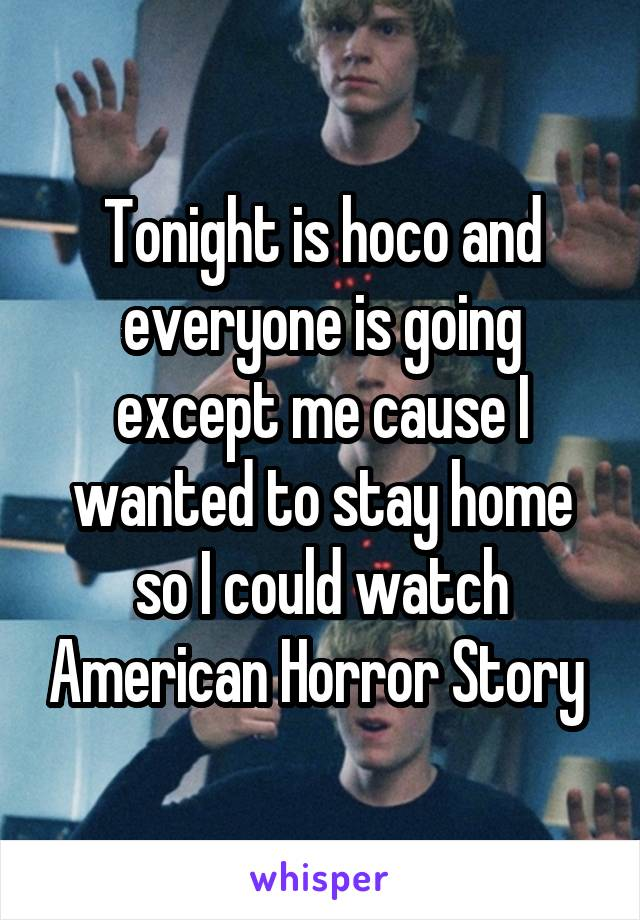Tonight is hoco and everyone is going except me cause I wanted to stay home so I could watch American Horror Story