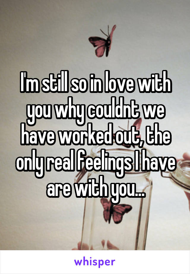 I'm still so in love with you why couldnt we have worked out, the only real feelings I have are with you...