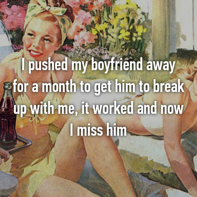 I pushed my boyfriend away for a month to get him to break up with me, it worked and now I miss him