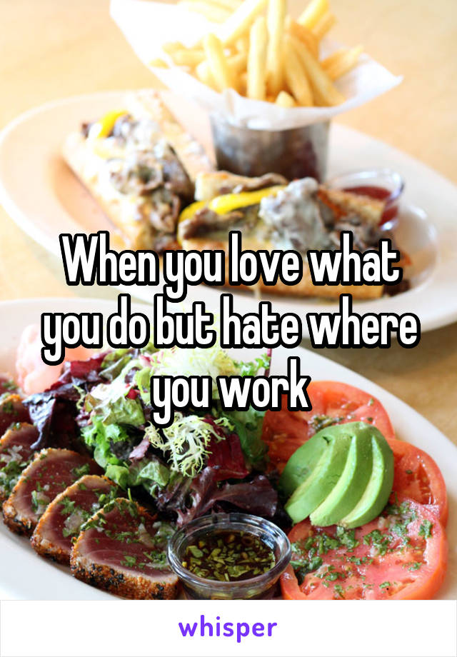 When you love what you do but hate where you work