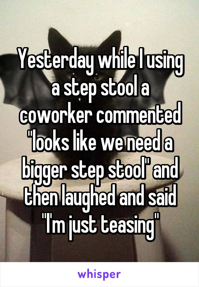 """Yesterday while I using a step stool a coworker commented """"looks like we need a bigger step stool"""" and then laughed and said """"I'm just teasing"""""""
