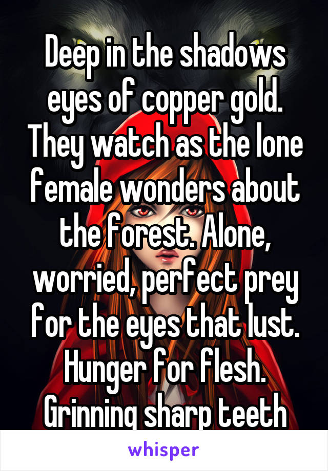 Deep in the shadows eyes of copper gold. They watch as the lone female wonders about the forest. Alone, worried, perfect prey for the eyes that lust. Hunger for flesh. Grinning sharp teeth