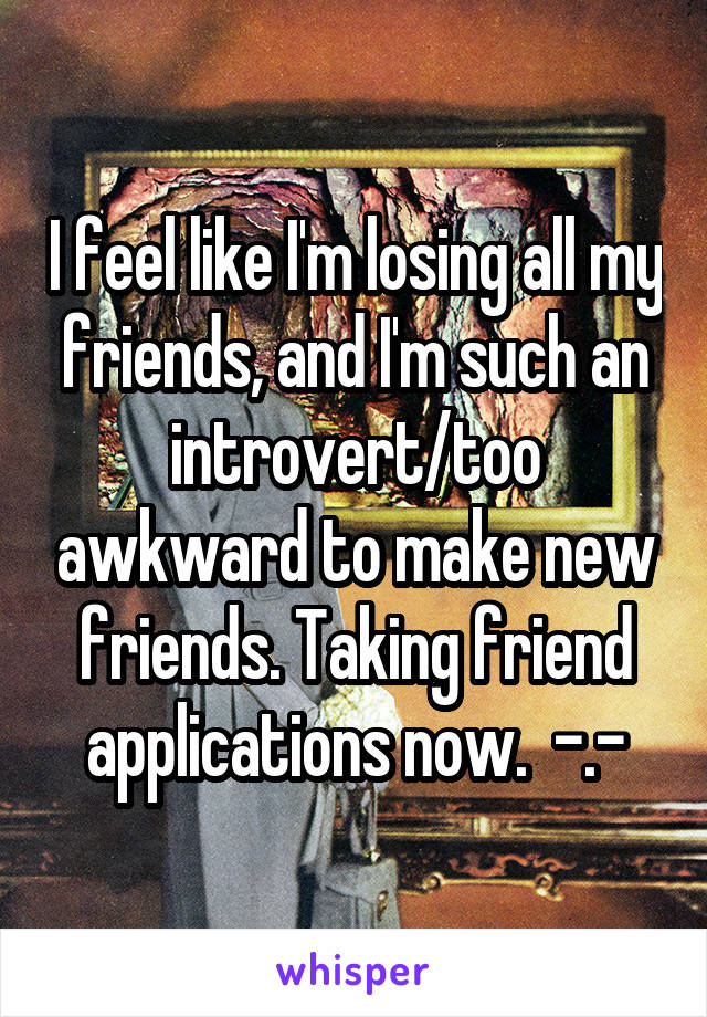 I feel like I'm losing all my friends, and I'm such an introvert/too awkward to make new friends. Taking friend applications now.  -.-