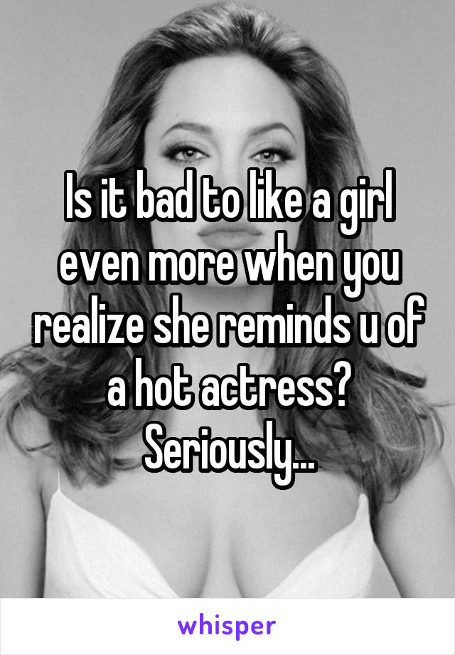 Is it bad to like a girl even more when you realize she reminds u of a hot actress? Seriously...