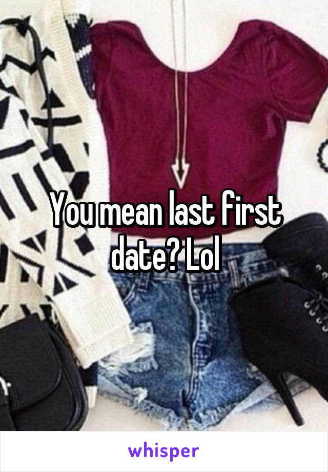 You mean last first date? Lol
