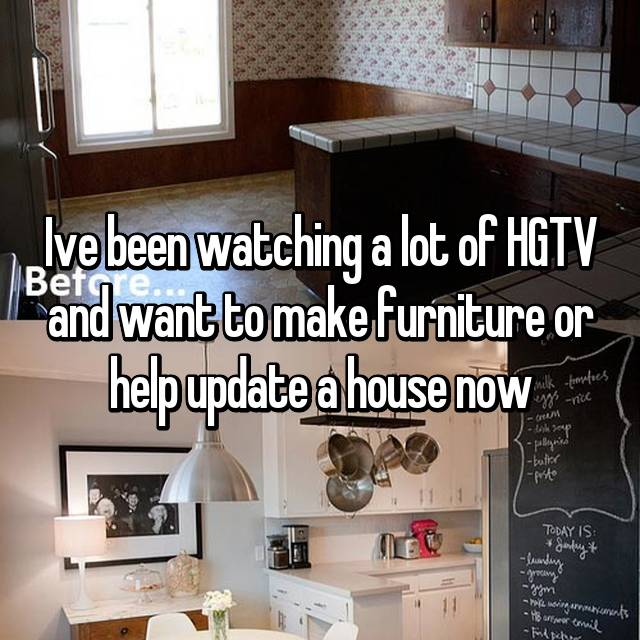 Ive been watching a lot of HGTV and want to make furniture or help update a house now