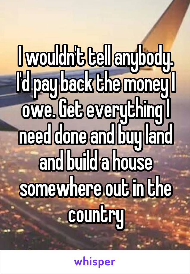 I wouldn't tell anybody. I'd pay back the money I owe. Get everything I need done and buy land and build a house somewhere out in the country