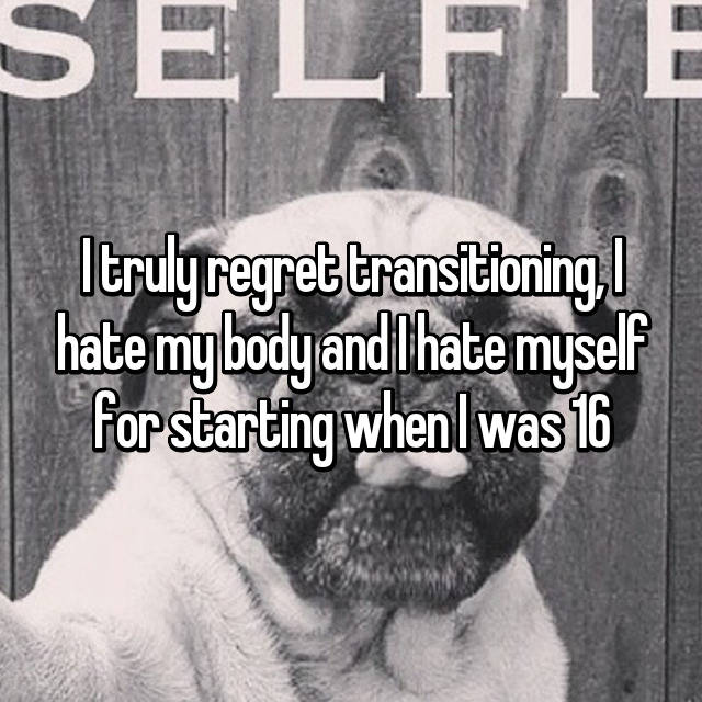 I truly regret transitioning, I hate my body and I hate myself for starting when I was 16