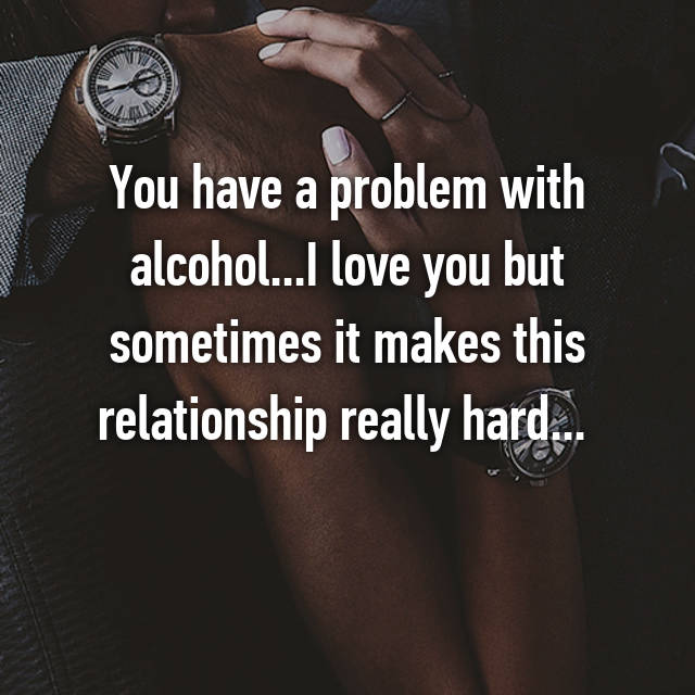 You have a problem with alcohol...I love you but sometimes it makes this relationship really hard...
