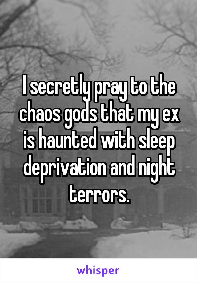 I secretly pray to the chaos gods that my ex is haunted with sleep deprivation and night terrors.