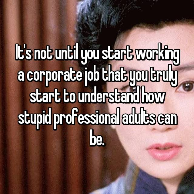 It's not until you start working a corporate job that you truly start to understand how stupid professional adults can be.