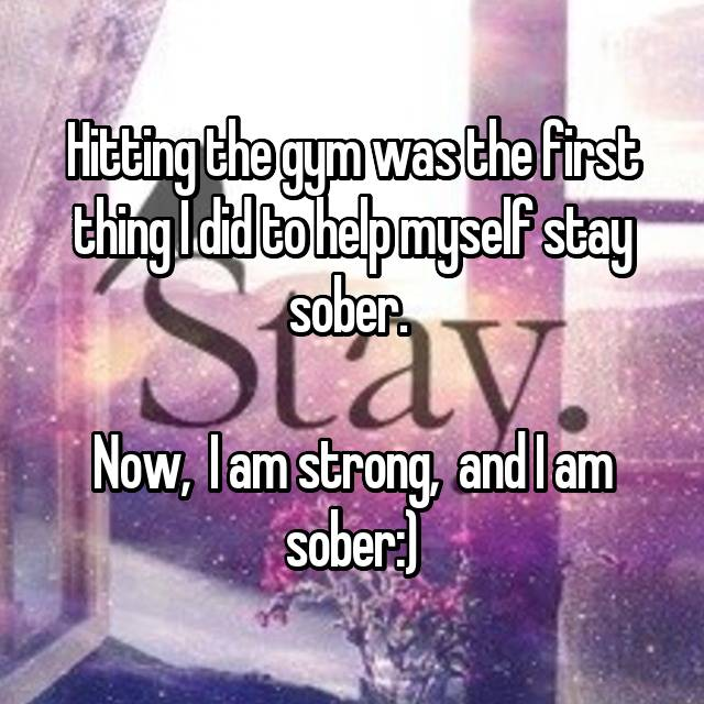 Hitting the gym was the first thing I did to help myself stay sober.   Now,  I am strong,  and I am sober:)