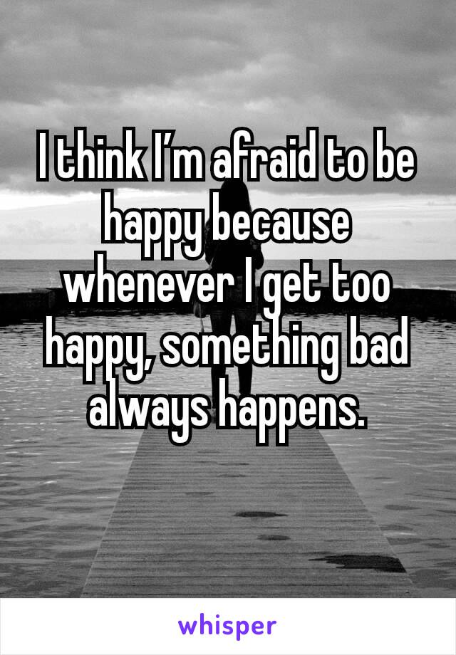I Think I'm Afraid To Be Happy Because Whenever I Get Too