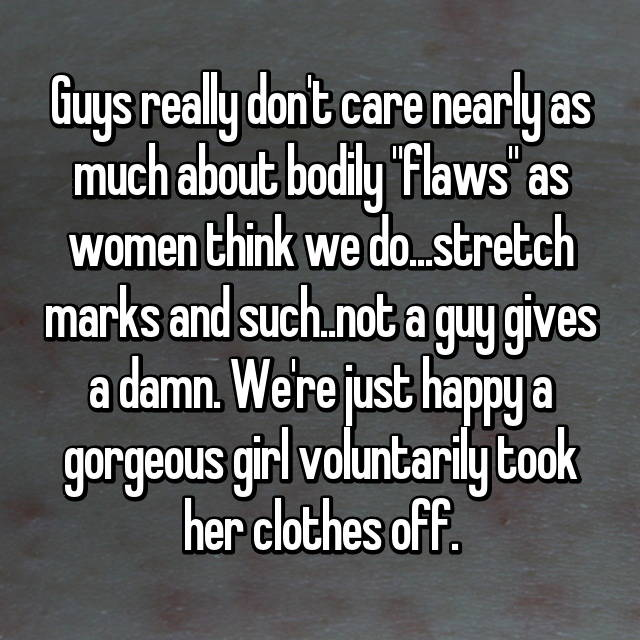 "Guys really don't care nearly as much about bodily ""flaws"" as women think we do...stretch marks and such..not a guy gives a damn. We're just happy a gorgeous girl voluntarily took her clothes off."