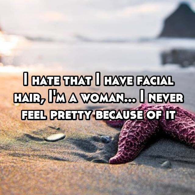 I hate that I have facial hair, I'm a woman... I never feel pretty because of it