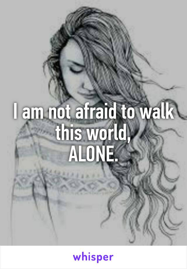 I am not afraid to walk this world, ALONE.