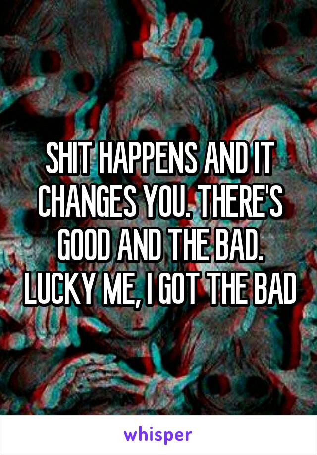 SHIT HAPPENS AND IT CHANGES YOU. THERE'S GOOD AND THE BAD. LUCKY ME, I GOT THE BAD