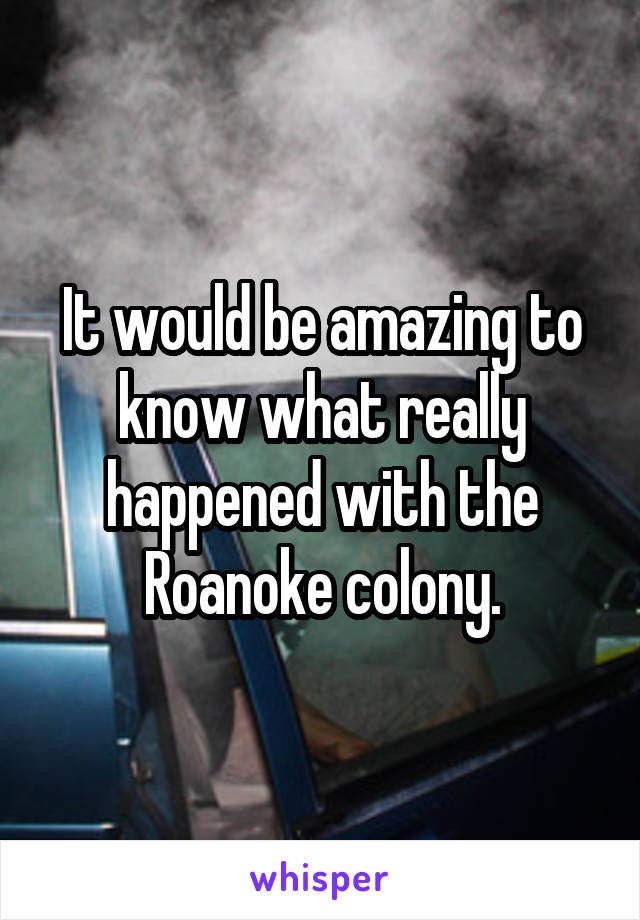 It would be amazing to know what really happened with the Roanoke colony.