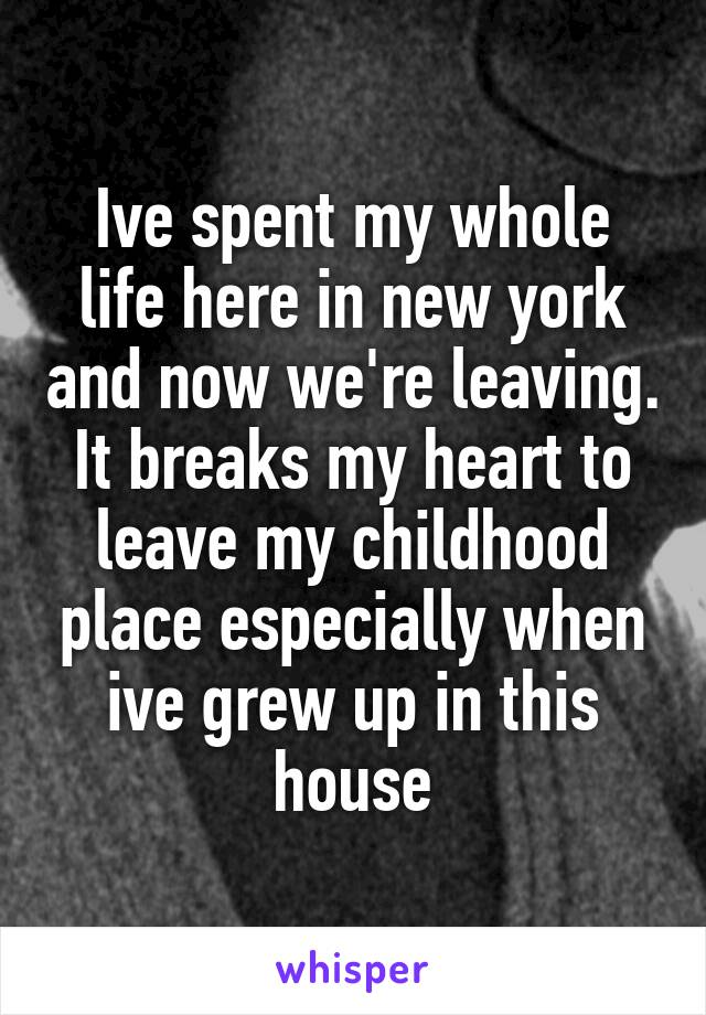 Ive spent my whole life here in new york and now we're leaving. It breaks my heart to leave my childhood place especially when ive grew up in this house