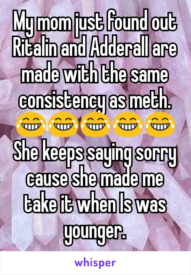 My mom just found out Ritalin and Adderall are made with the same consistency as meth. 😂😂😂😂😂 She keeps saying sorry cause she made me take it when Is was younger.
