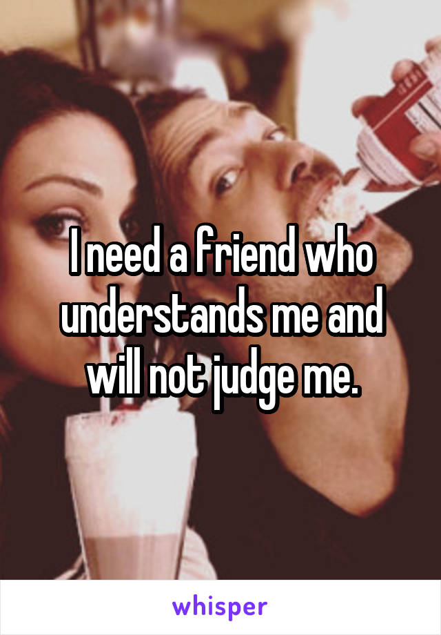 I need a friend who understands me and will not judge me.