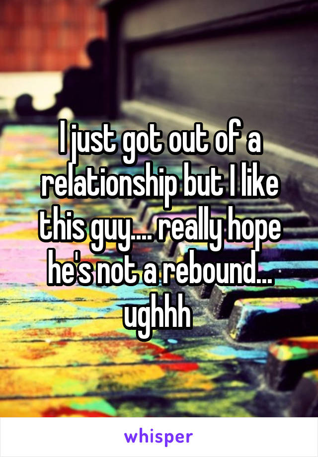 I just got out of a relationship but I like this guy.... really hope he's not a rebound... ughhh