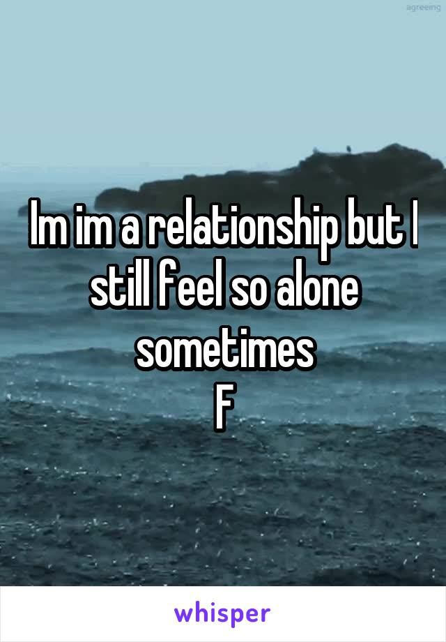 Im im a relationship but I still feel so alone sometimes F