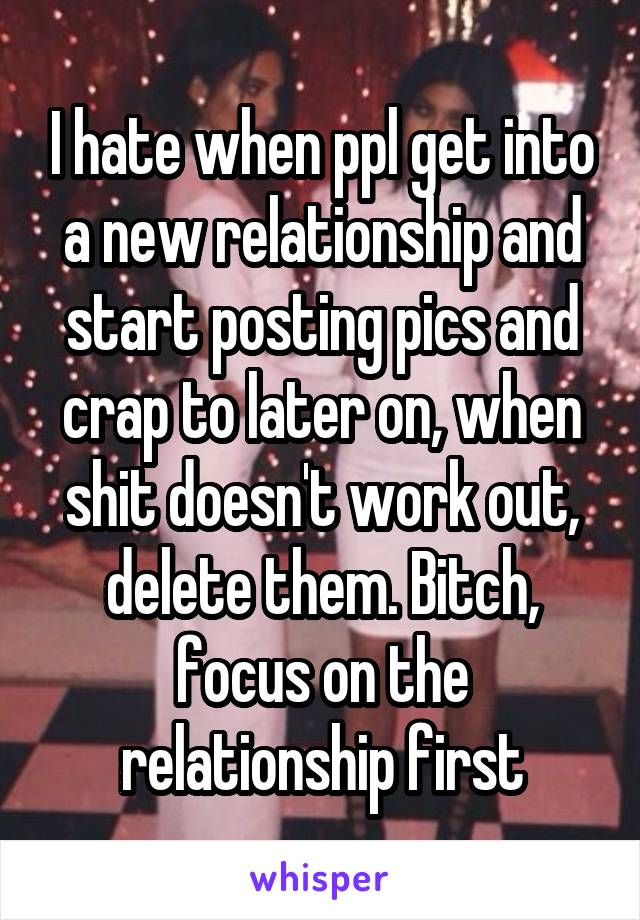 I hate when ppl get into a new relationship and start posting pics and crap to later on, when shit doesn't work out, delete them. Bitch, focus on the relationship first