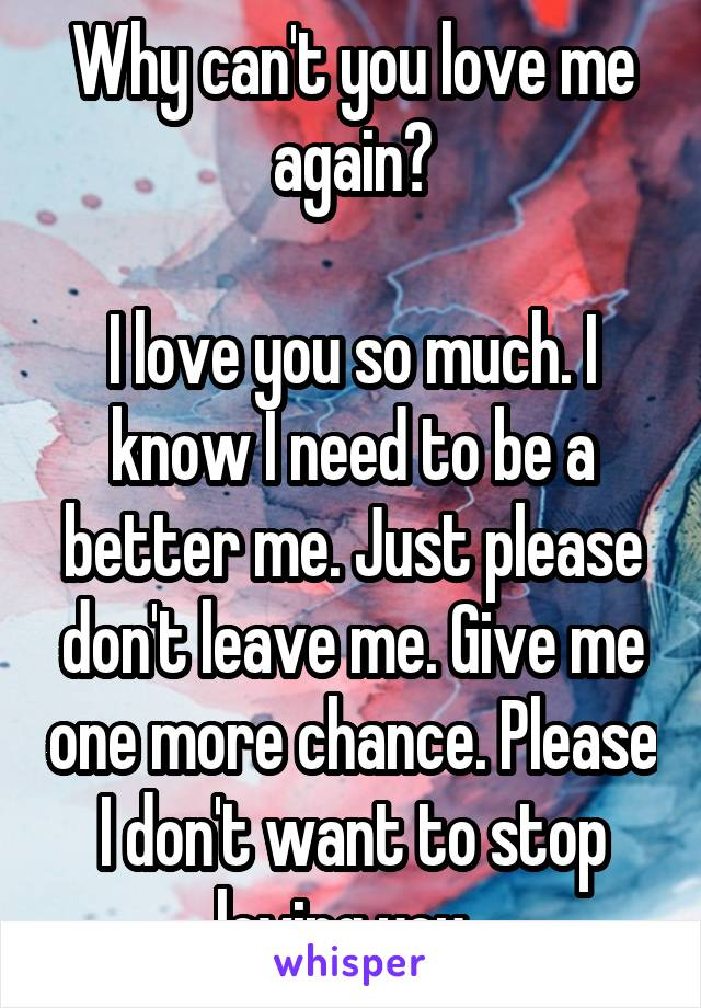Why can't you love me again?  I love you so much. I know I need to be a better me. Just please don't leave me. Give me one more chance. Please I don't want to stop loving you.