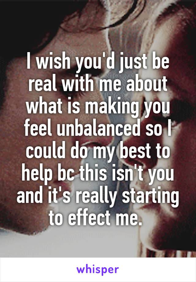 I wish you'd just be real with me about what is making you feel unbalanced so I could do my best to help bc this isn't you and it's really starting to effect me.