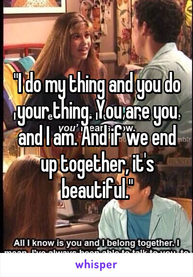 """""""I do my thing and you do your thing. You are you and I am. And if we end up together, it's beautiful."""""""
