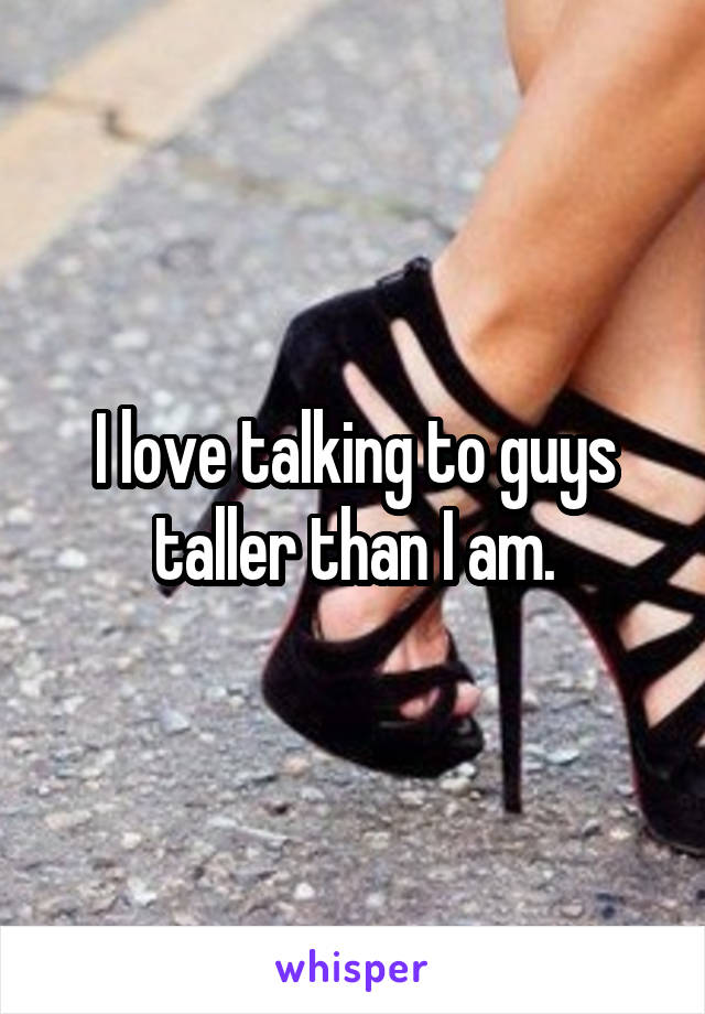 I love talking to guys taller than I am.