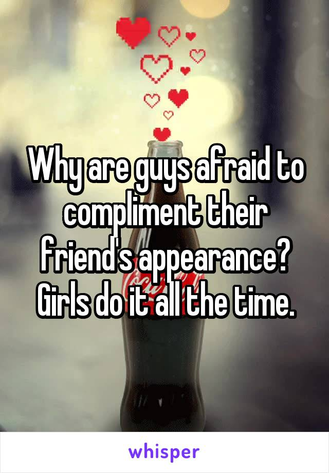 Why are guys afraid to compliment their friend's appearance? Girls do it all the time.