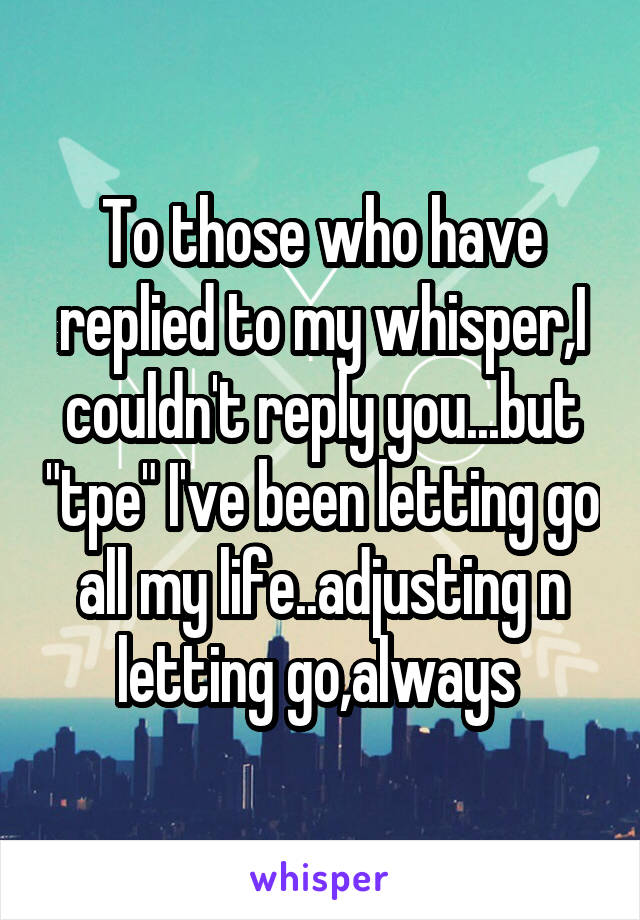 "To those who have replied to my whisper,I couldn't reply you...but ""tpe"" I've been letting go all my life..adjusting n letting go,always"