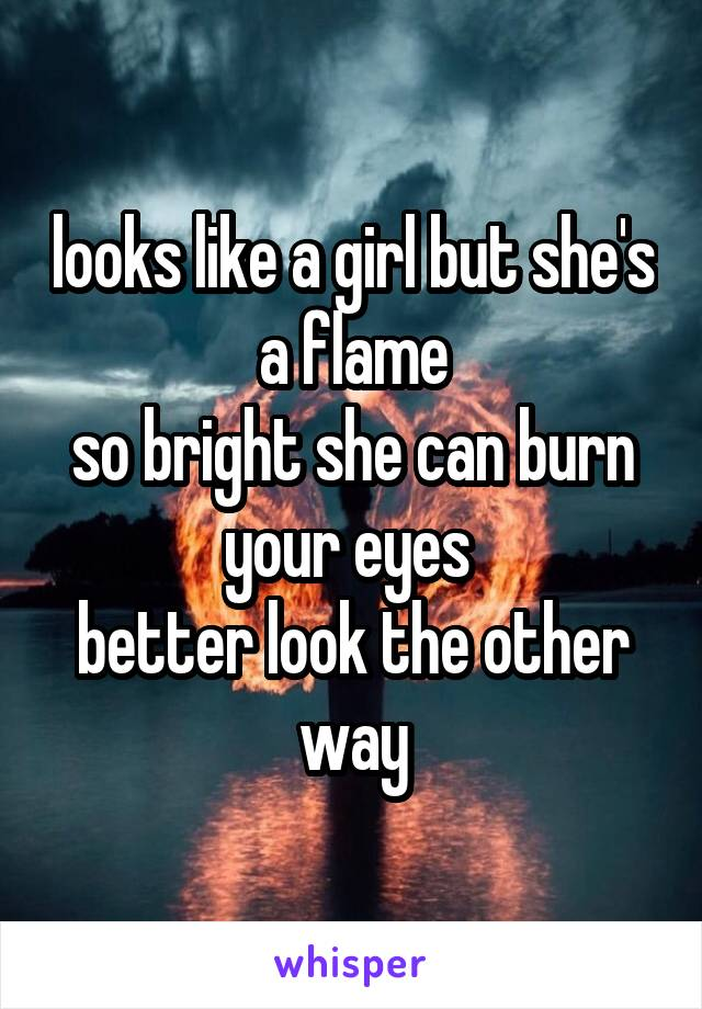looks like a girl but she's a flame so bright she can burn your eyes  better look the other way