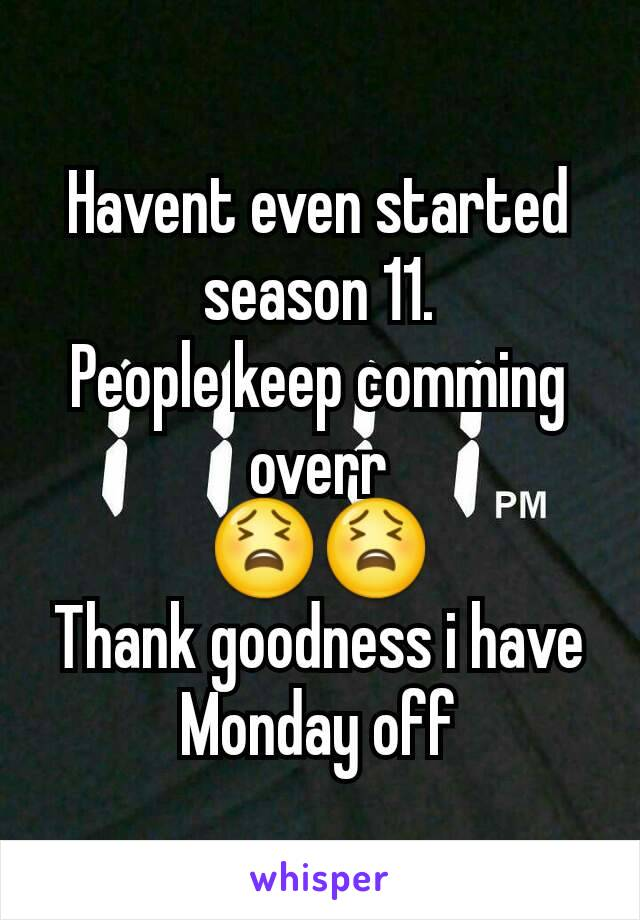 Havent even started season 11. People keep comming overr 😫😫 Thank goodness i have Monday off