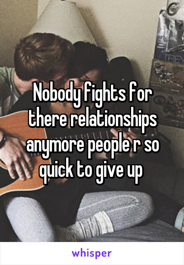 Nobody fights for there relationships anymore people r so quick to give up