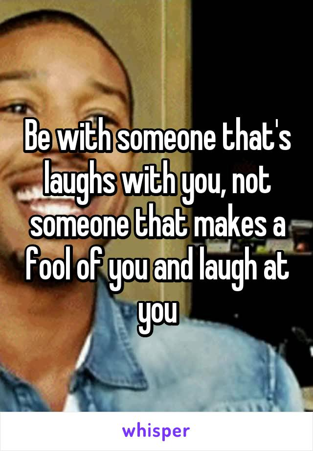 Be with someone that's laughs with you, not someone that makes a fool of you and laugh at you