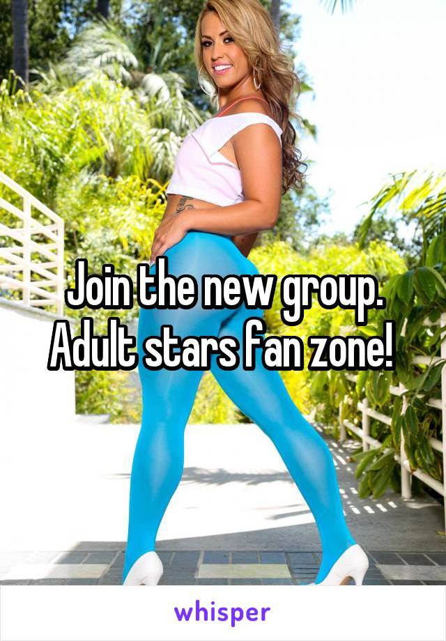 Join the new group. Adult stars fan zone!
