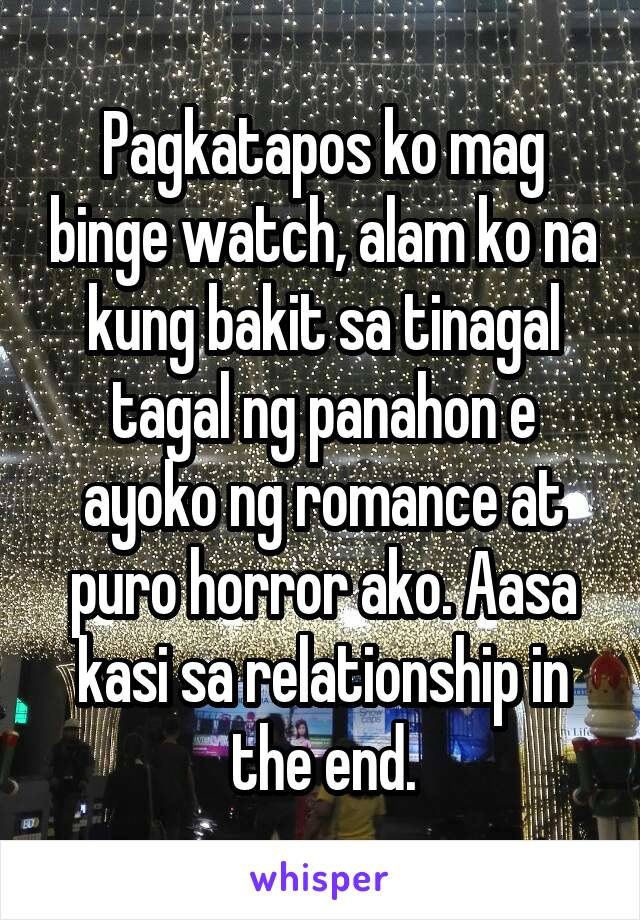 Pagkatapos ko mag binge watch, alam ko na kung bakit sa tinagal tagal ng panahon e ayoko ng romance at puro horror ako. Aasa kasi sa relationship in the end.