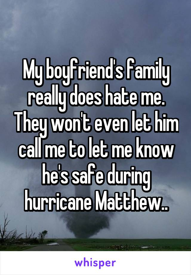 My boyfriend's family really does hate me. They won't even let him call me to let me know he's safe during hurricane Matthew..