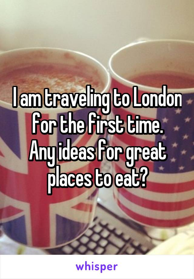 I am traveling to London for the first time. Any ideas for great places to eat?