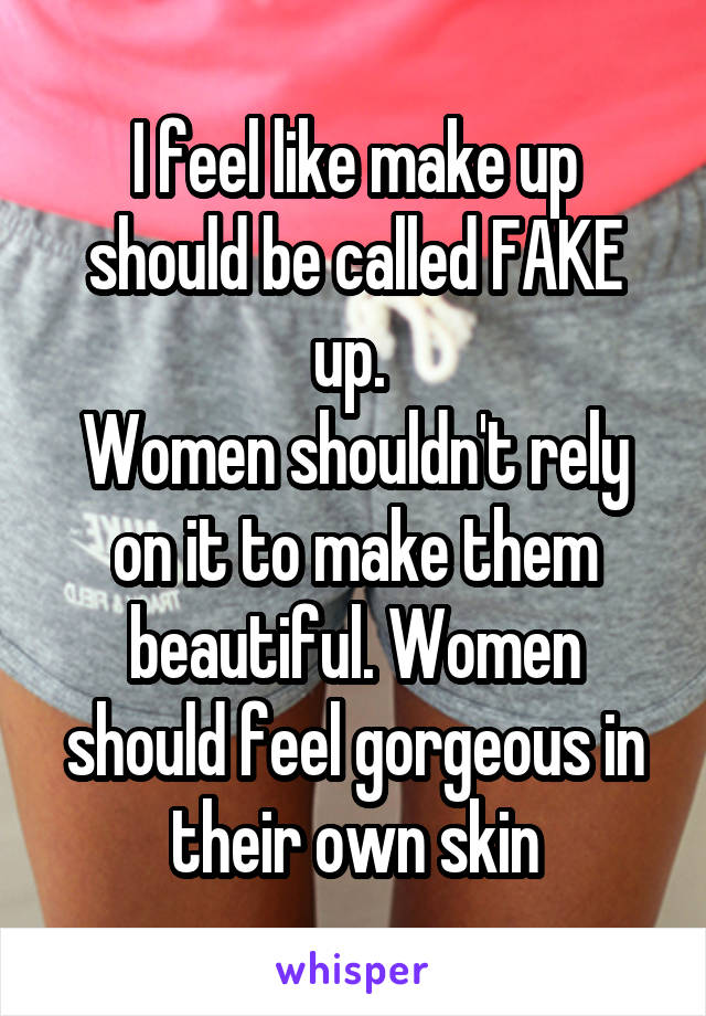 I feel like make up should be called FAKE up.  Women shouldn't rely on it to make them beautiful. Women should feel gorgeous in their own skin