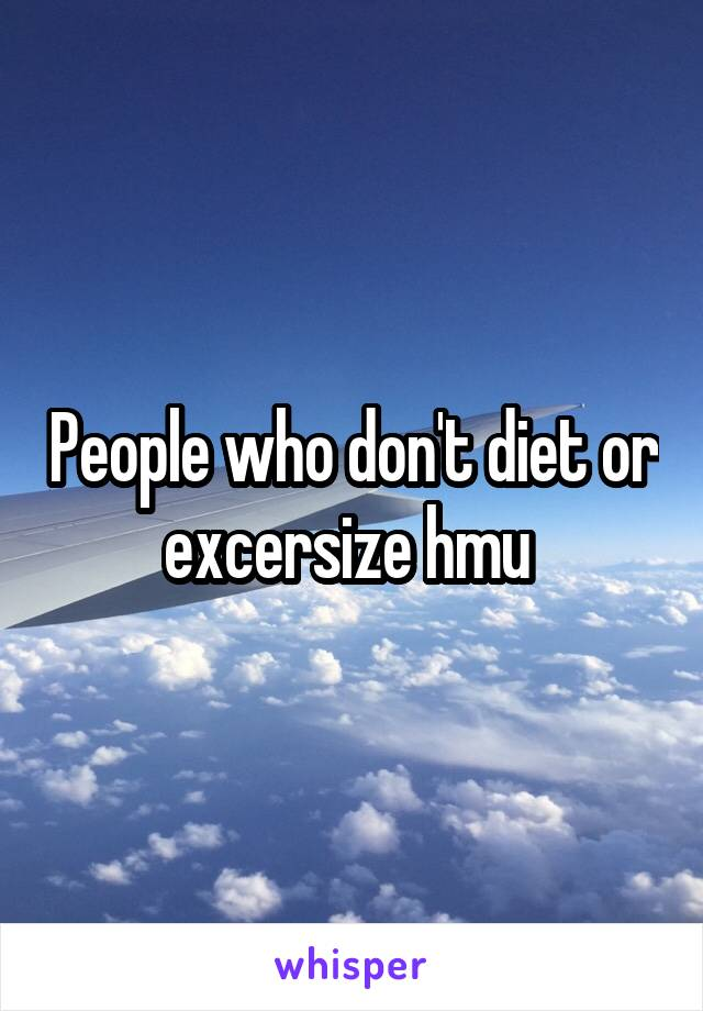 People who don't diet or excersize hmu