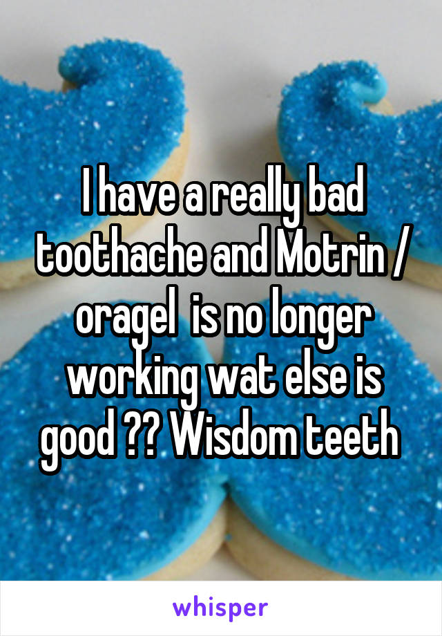 I have a really bad toothache and Motrin / oragel  is no longer working wat else is good ?? Wisdom teeth