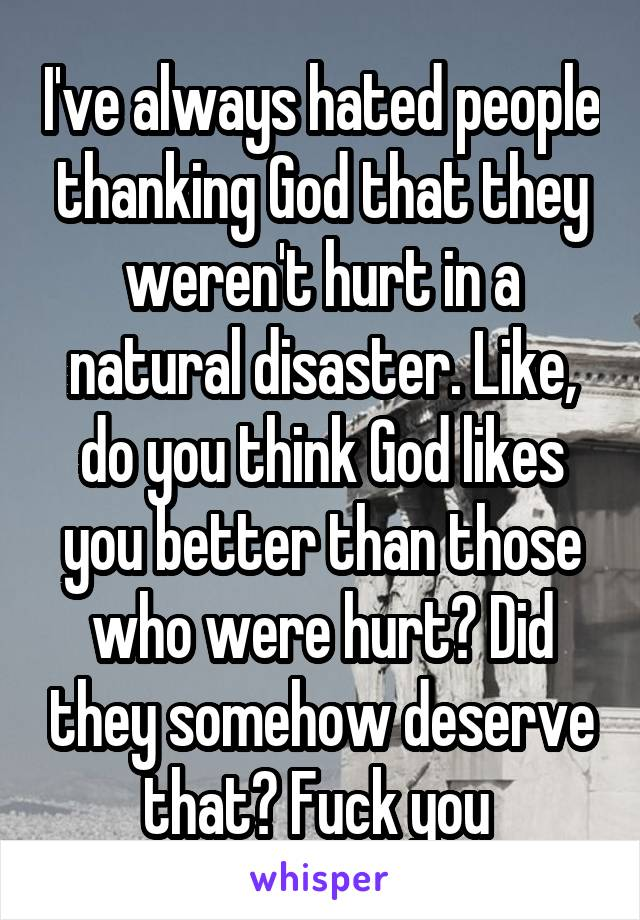 I've always hated people thanking God that they weren't hurt in a natural disaster. Like, do you think God likes you better than those who were hurt? Did they somehow deserve that? Fuck you